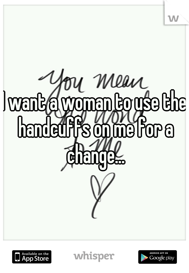 I want a woman to use the handcuffs on me for a change...