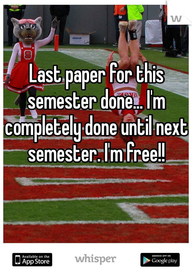 Last paper for this semester done... I'm completely done until next semester. I'm free!!