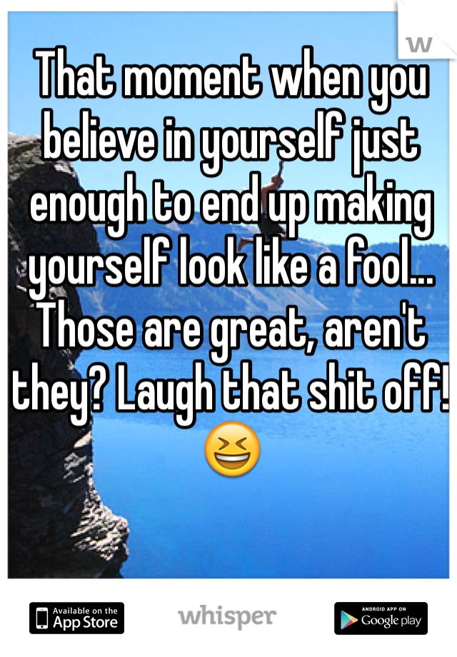 That moment when you believe in yourself just enough to end up making yourself look like a fool... Those are great, aren't they? Laugh that shit off! 😆