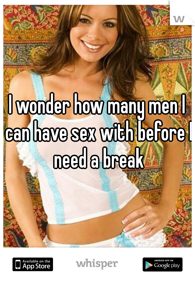 I wonder how many men I can have sex with before I need a break