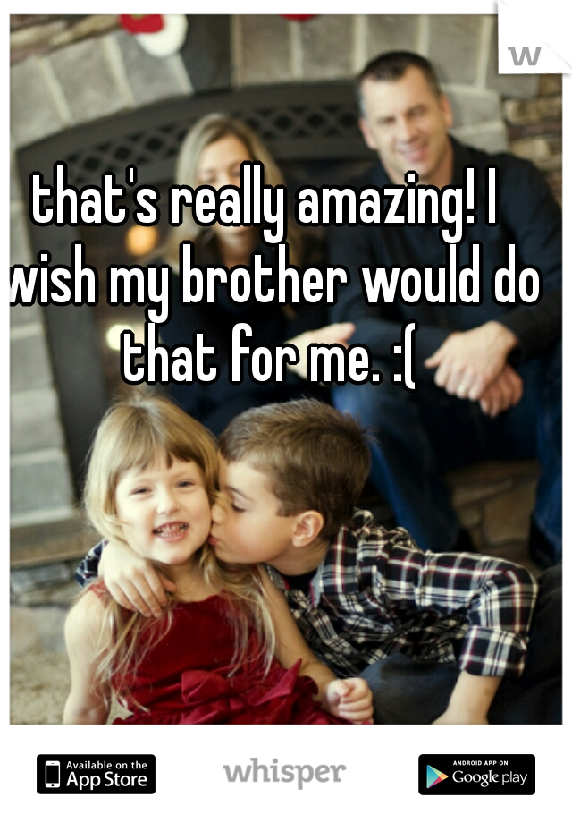 that's really amazing! I wish my brother would do that for me. :(