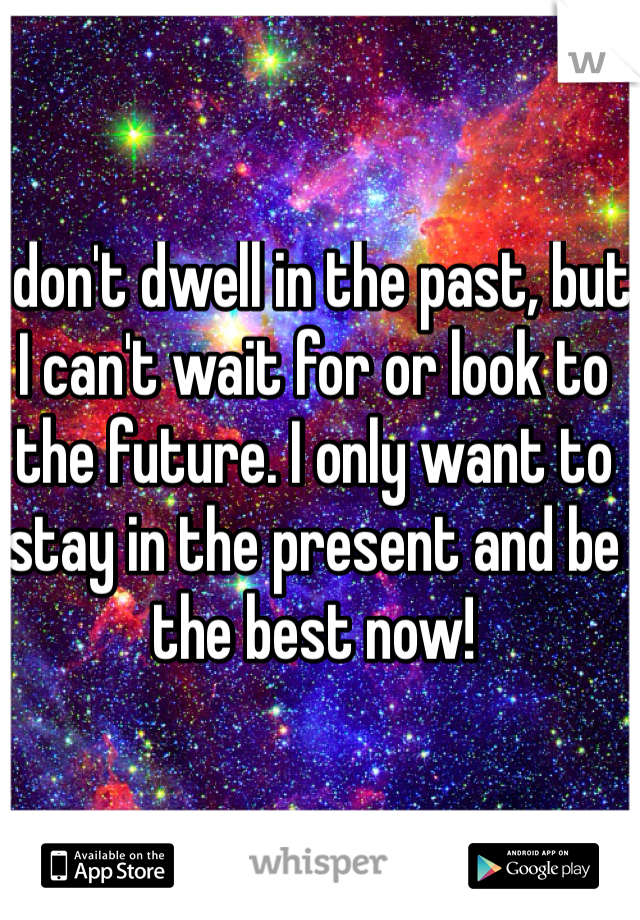 I don't dwell in the past, but I can't wait for or look to the future. I only want to stay in the present and be the best now!