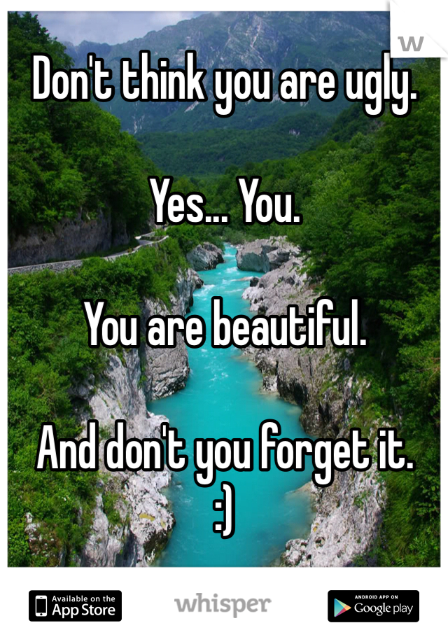 Don't think you are ugly.  Yes... You.  You are beautiful.  And don't you forget it. :)