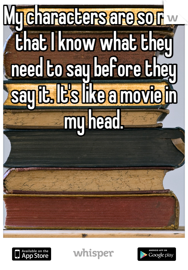 My characters are so real that I know what they need to say before they say it. It's like a movie in my head.