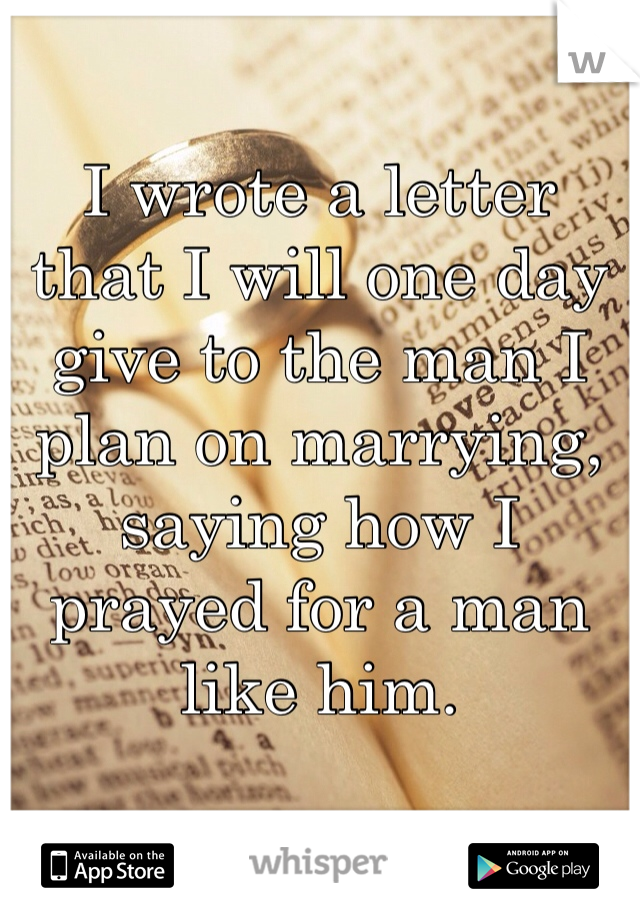 I wrote a letter that I will one day give to the man I plan on marrying, saying how I prayed for a man like him.