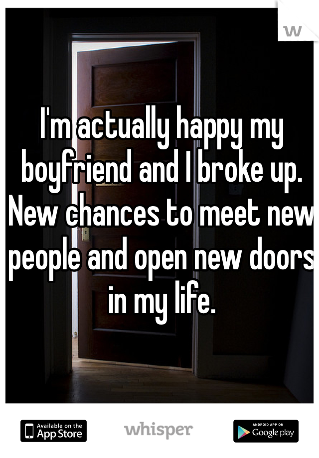 I'm actually happy my boyfriend and I broke up. New chances to meet new people and open new doors in my life.