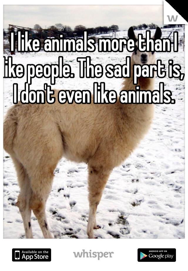 I like animals more than I like people. The sad part is, I don't even like animals.