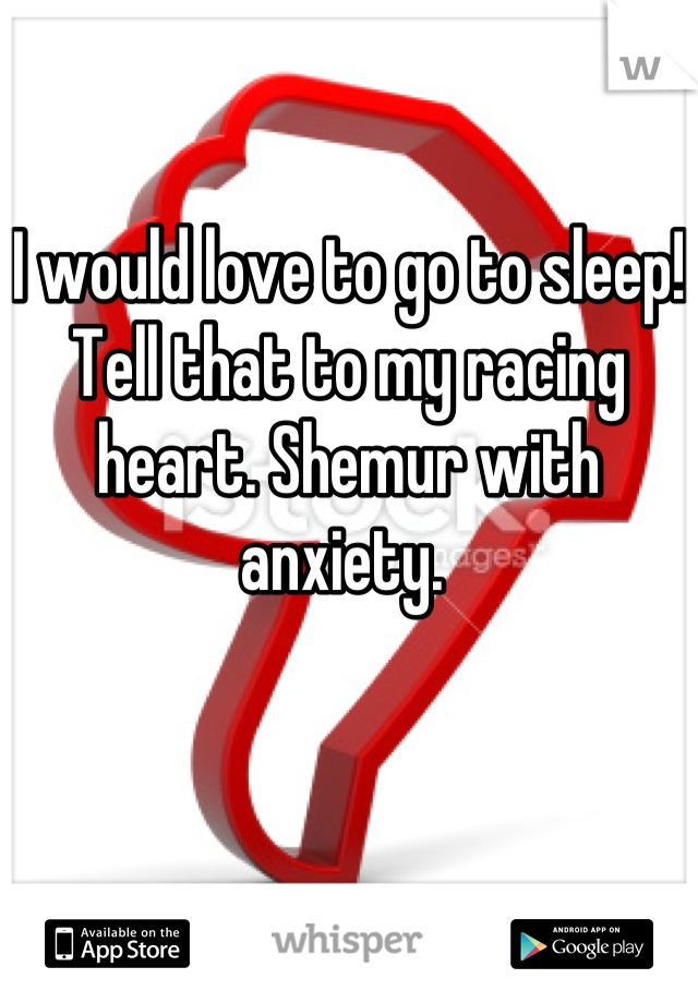 I would love to go to sleep! Tell that to my racing heart. Shemur with anxiety.