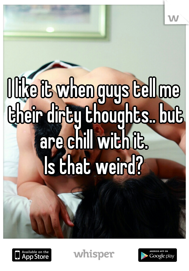I like it when guys tell me their dirty thoughts.. but are chill with it.  Is that weird?