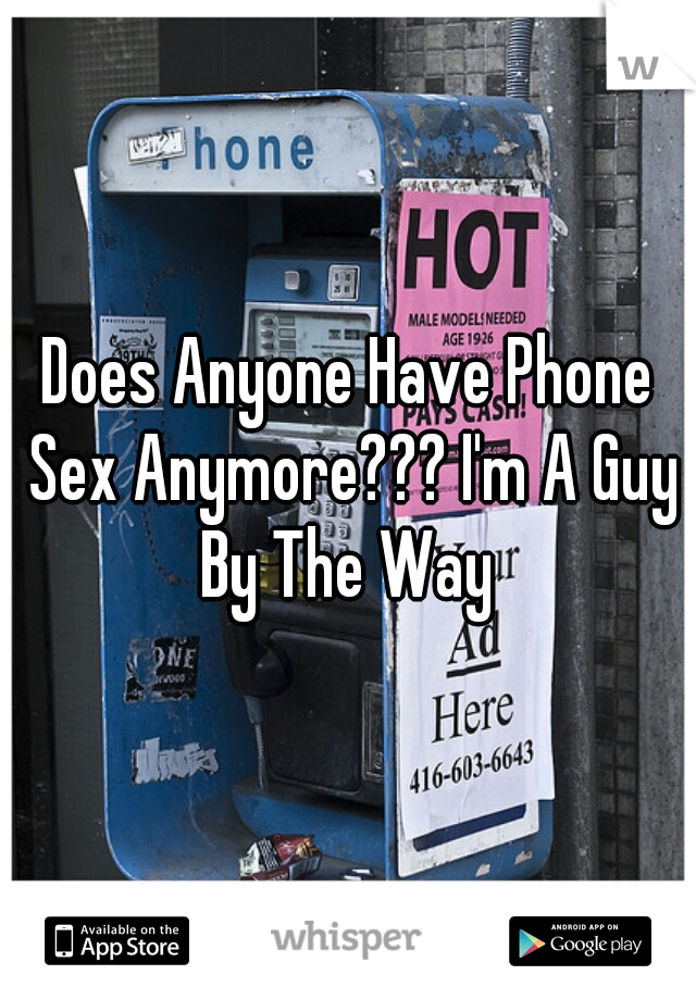Does Anyone Have Phone Sex Anymore??? I'm A Guy By The Way