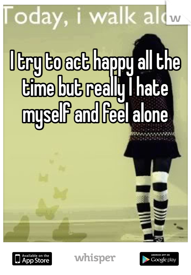I try to act happy all the time but really I hate myself and feel alone