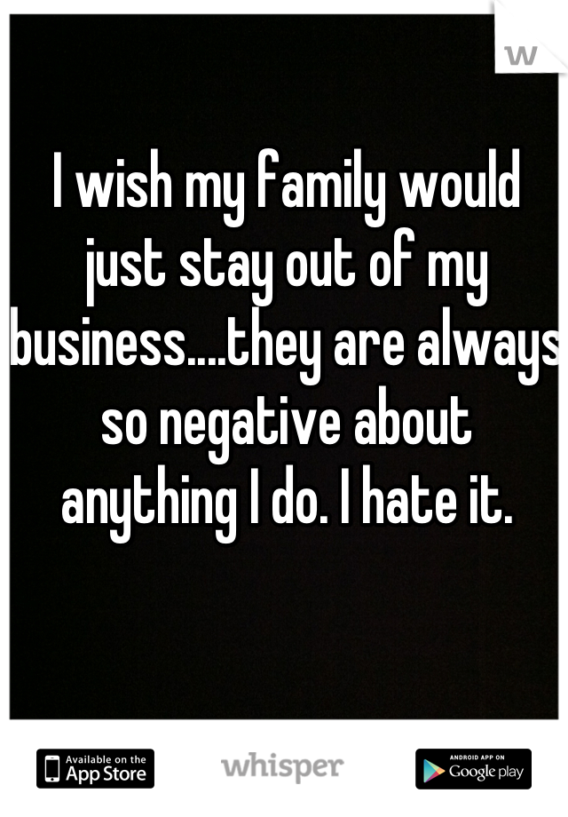 I wish my family would just stay out of my business....they are always so negative about anything I do. I hate it.