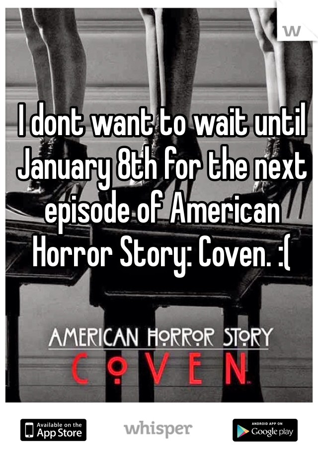 I dont want to wait until January 8th for the next episode of American Horror Story: Coven. :(