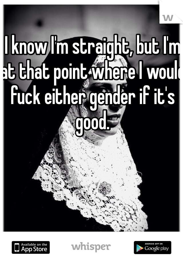 I know I'm straight, but I'm at that point where I would fuck either gender if it's good.