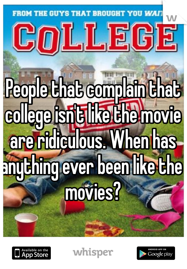 People that complain that college isn't like the movie are ridiculous. When has anything ever been like the movies?