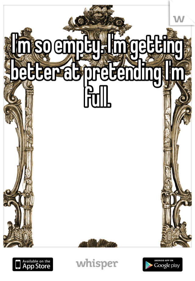 I'm so empty. I'm getting better at pretending I'm full.