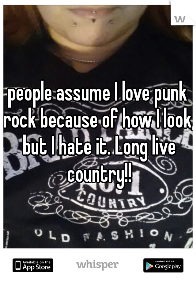 people assume I love punk rock because of how I look, but I hate it. Long live country!!