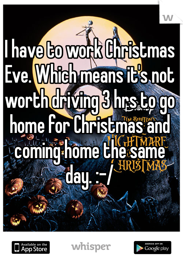 I have to work Christmas Eve. Which means it's not worth driving 3 hrs to go home for Christmas and coming home the same day. :-/