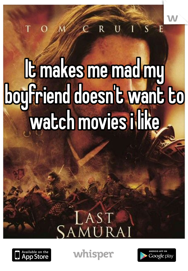 It makes me mad my boyfriend doesn't want to watch movies i like