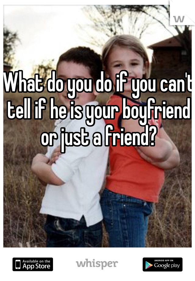 What do you do if you can't tell if he is your boyfriend or just a friend?