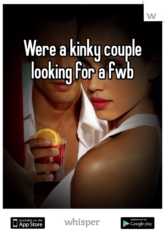 Were a kinky couple looking for a fwb