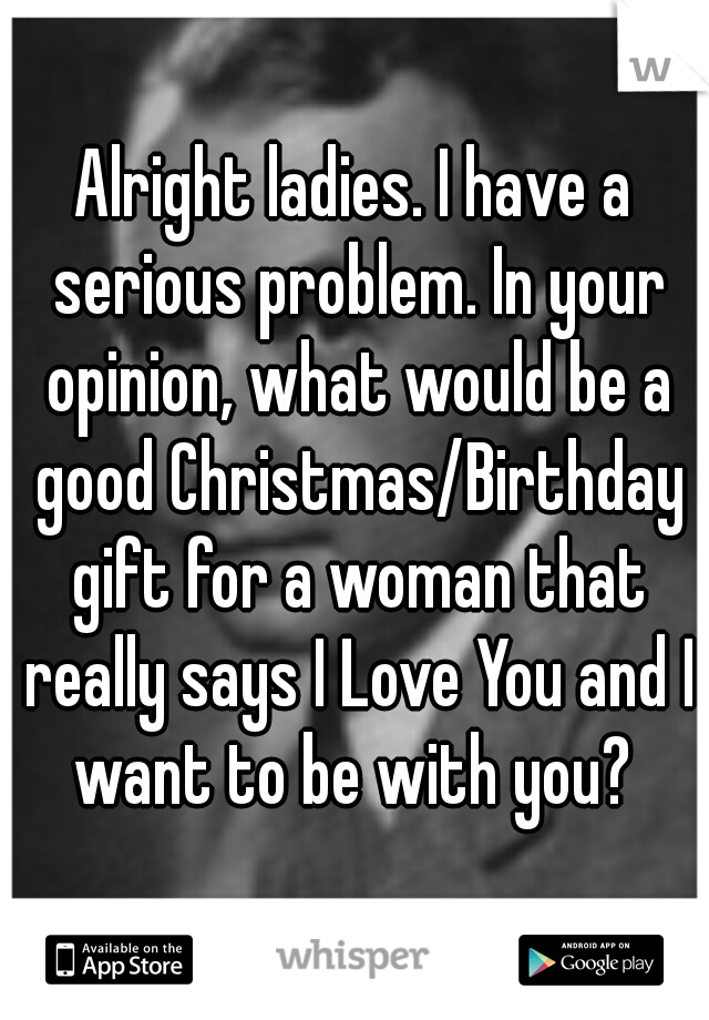 Alright ladies. I have a serious problem. In your opinion, what would be a good Christmas/Birthday gift for a woman that really says I Love You and I want to be with you?