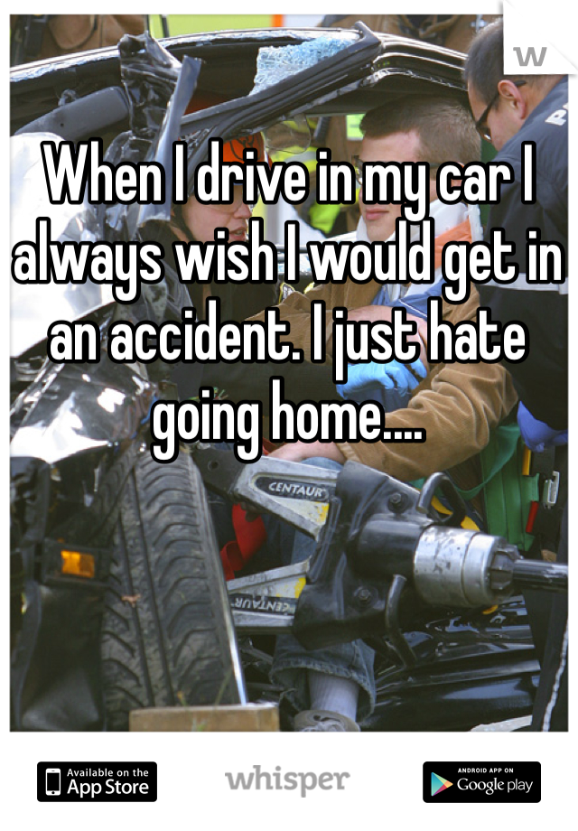 When I drive in my car I always wish I would get in an accident. I just hate going home....