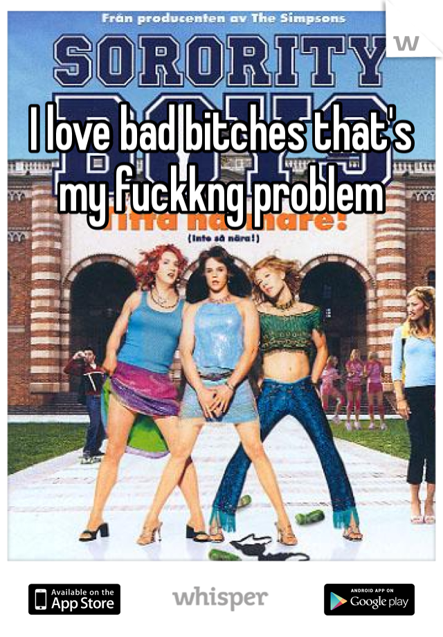 I love bad bitches that's my fuckkng problem