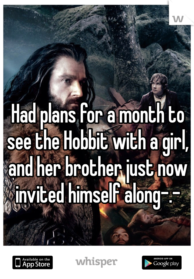 Had plans for a month to see the Hobbit with a girl, and her brother just now invited himself along-.-