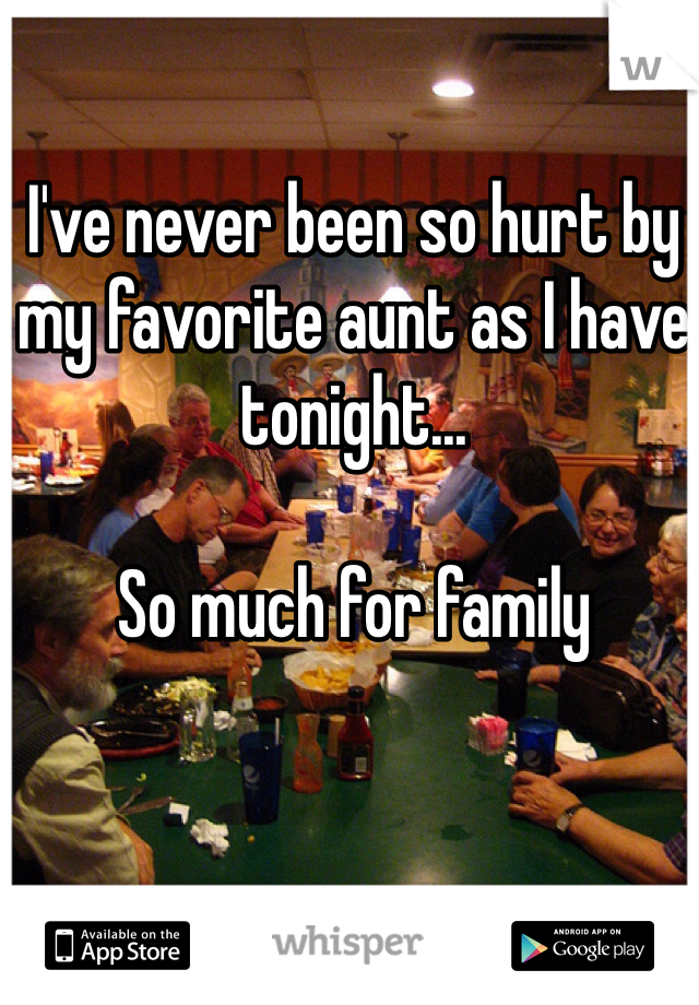 I've never been so hurt by my favorite aunt as I have tonight...  So much for family