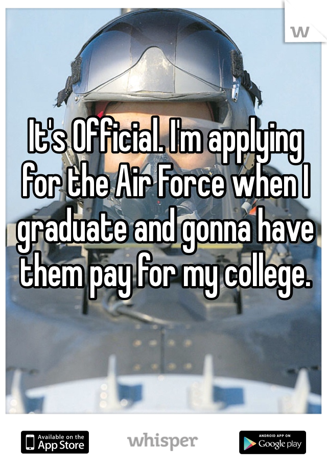 It's Official. I'm applying for the Air Force when I graduate and gonna have them pay for my college.