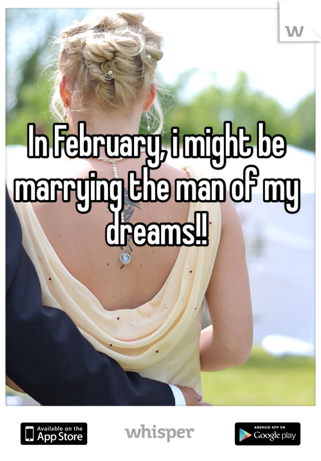 In February, i might be marrying the man of my dreams!!