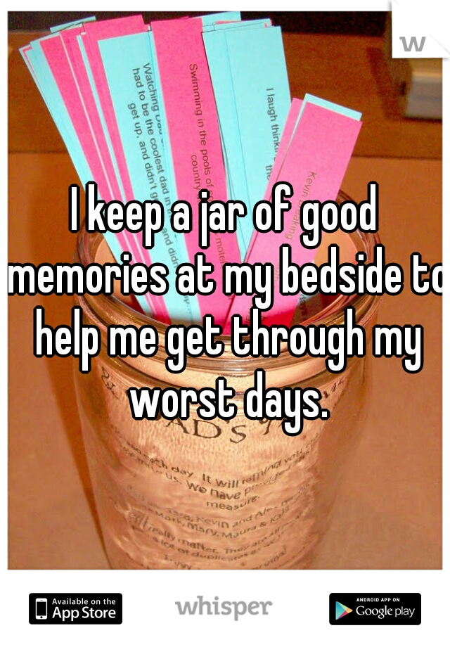 I keep a jar of good memories at my bedside to help me get through my worst days.