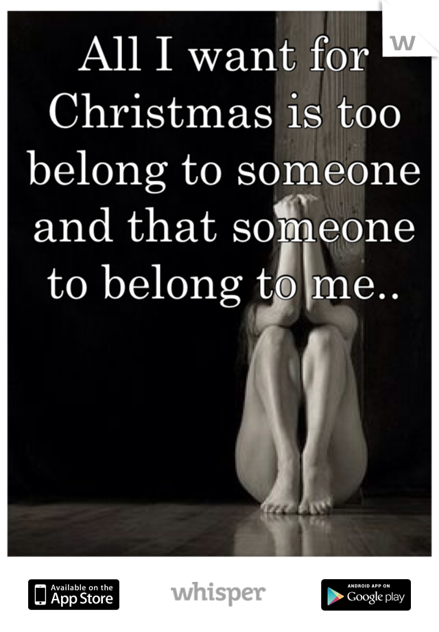 All I want for Christmas is too belong to someone and that someone to belong to me..