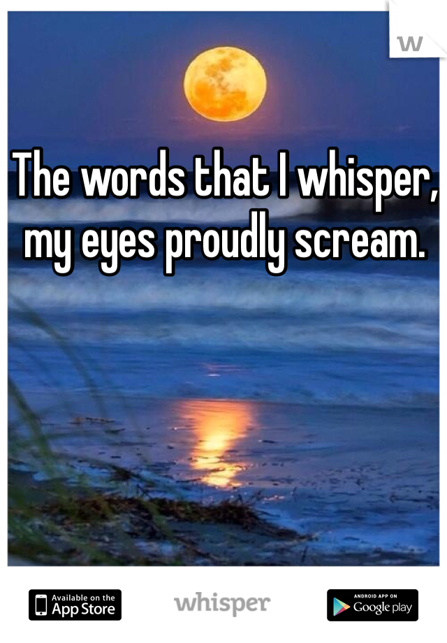 The words that I whisper, my eyes proudly scream.