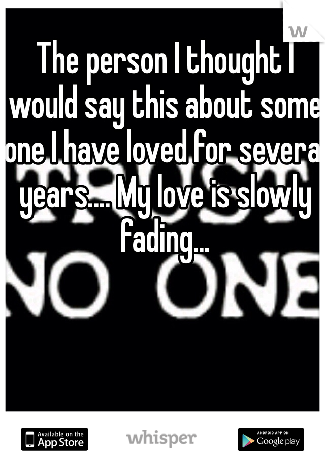 The person I thought I would say this about some one I have loved for several years.... My love is slowly fading...
