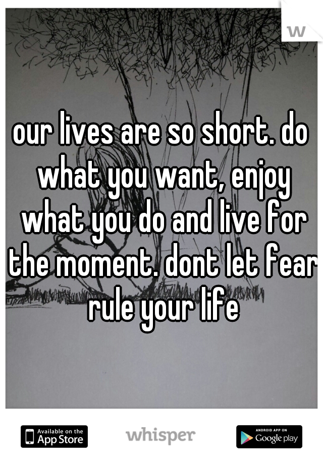 our lives are so short. do what you want, enjoy what you do and live for the moment. dont let fear rule your life