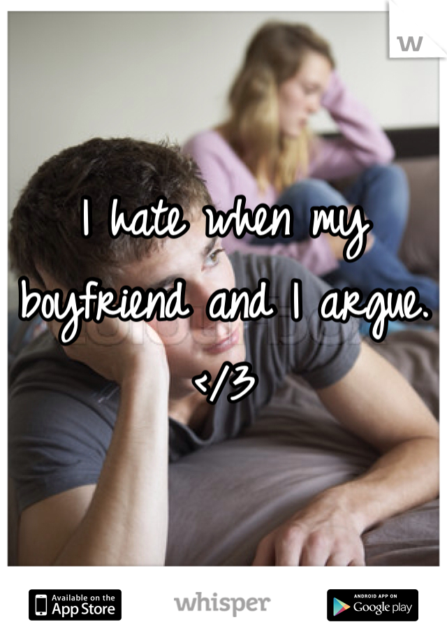I hate when my boyfriend and I argue. </3