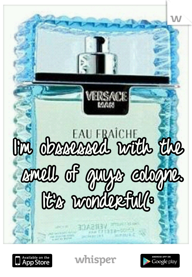 I'm obssessed with the smell of guys cologne. It's wonderful(: