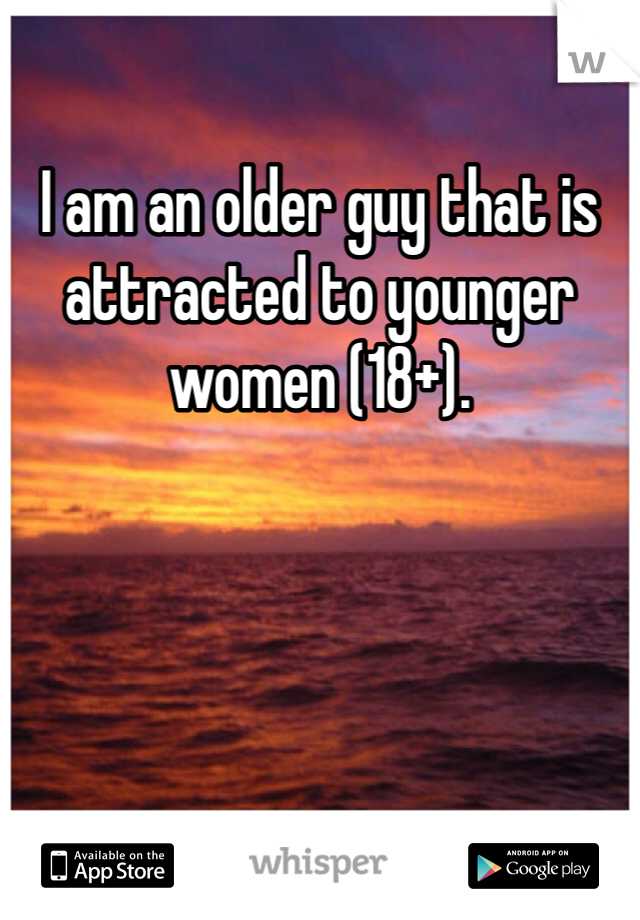 I am an older guy that is attracted to younger women (18+).