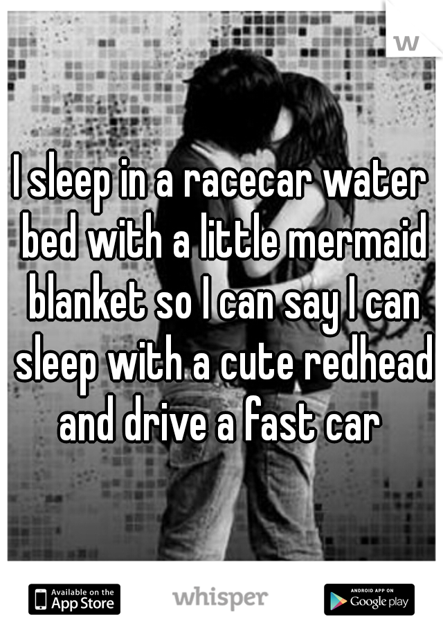 I sleep in a racecar water bed with a little mermaid blanket so I can say I can sleep with a cute redhead and drive a fast car