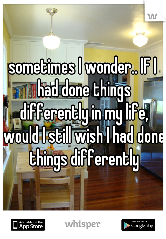 sometimes I wonder.. IF I had done things differently in my life, would I still wish I had done things differently