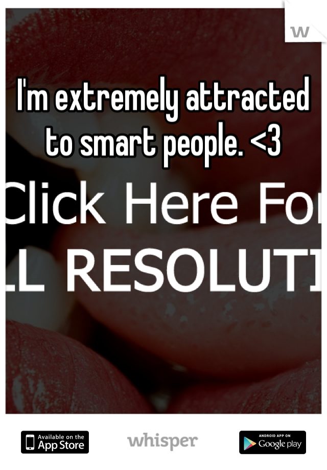 I'm extremely attracted to smart people. <3
