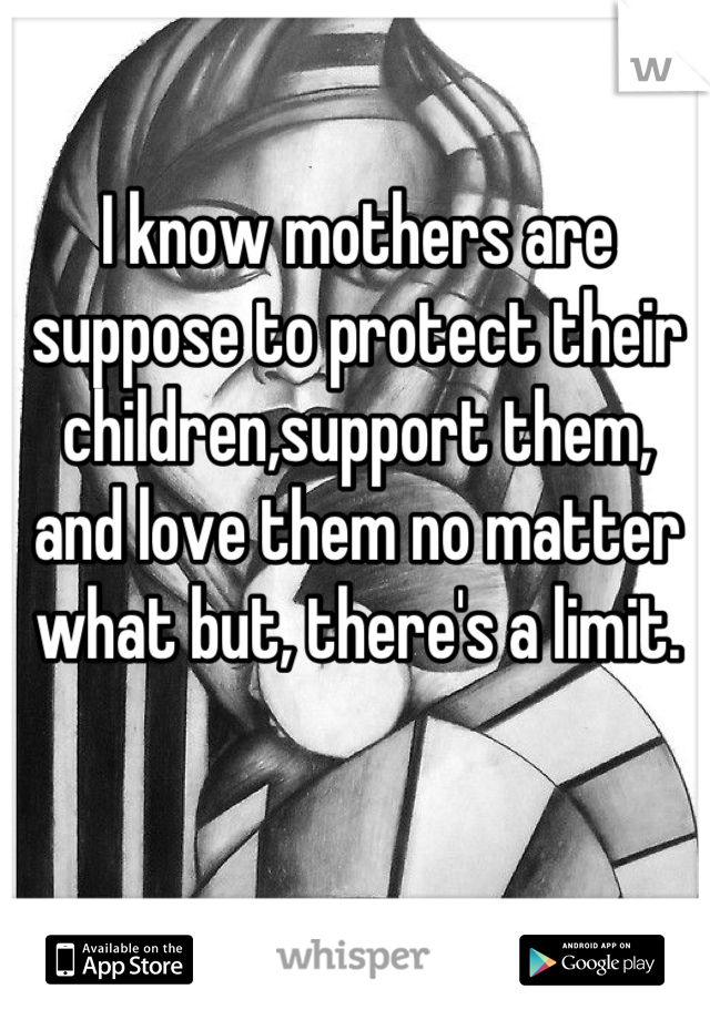 I know mothers are suppose to protect their children,support them, and love them no matter what but, there's a limit.