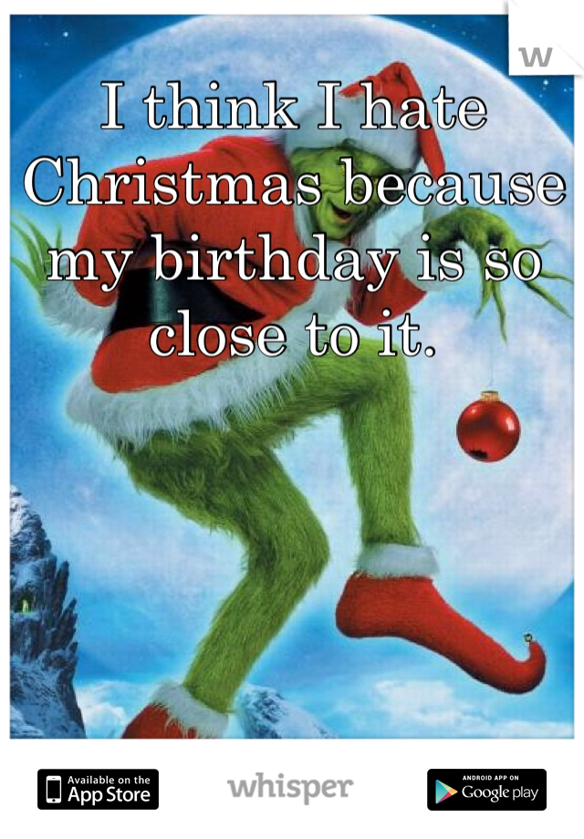 I think I hate Christmas because my birthday is so close to it.