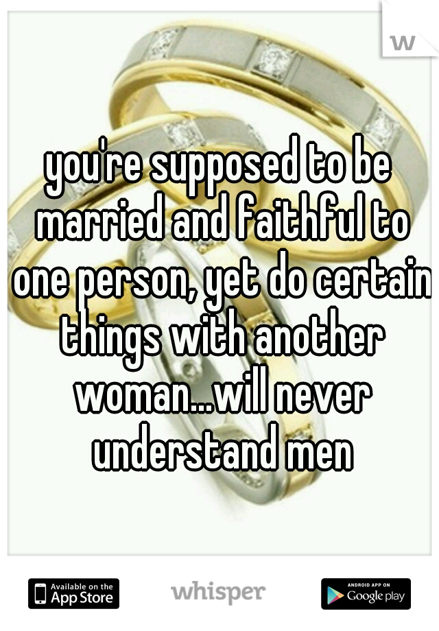 you're supposed to be married and faithful to one person, yet do certain things with another woman...will never understand men