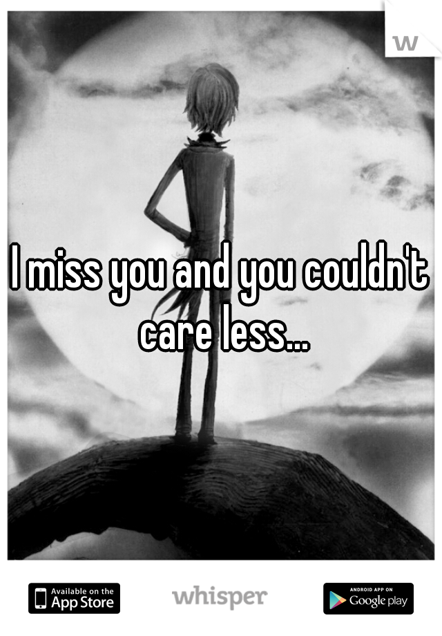 I miss you and you couldn't care less...