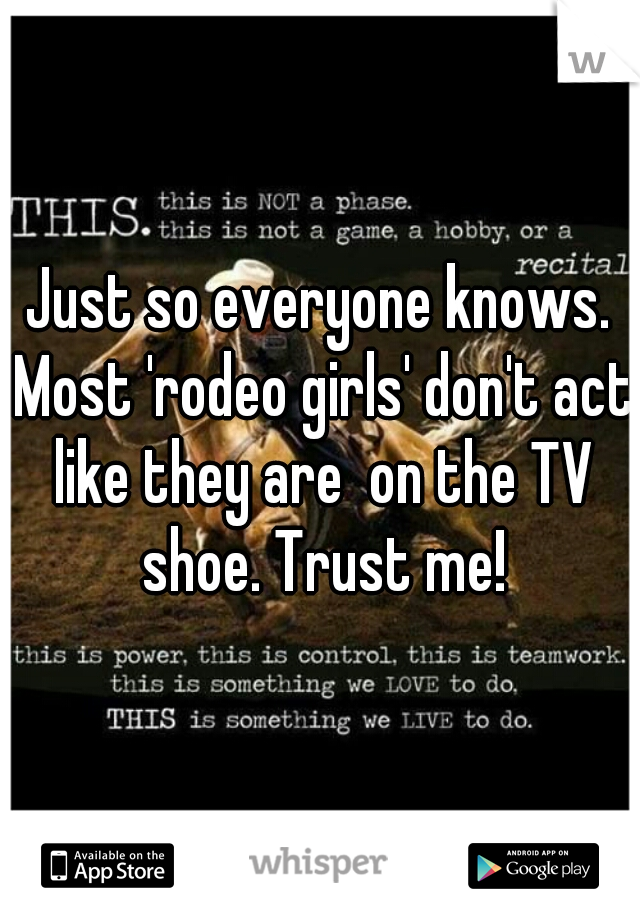 Just so everyone knows. Most 'rodeo girls' don't act like they are  on the TV shoe. Trust me!