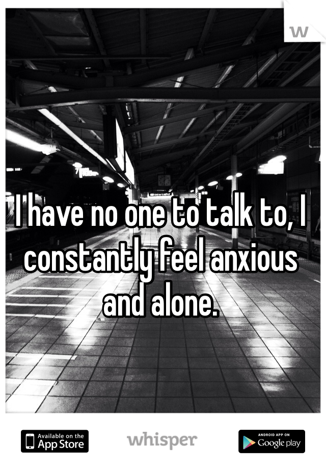 I have no one to talk to, I constantly feel anxious and alone.
