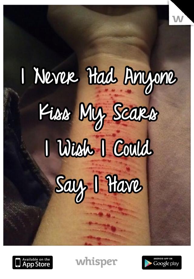 I Never Had Anyone  Kiss My Scars I Wish I Could  Say I Have